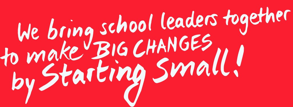 we bring school leaders together to make BIG CHANGES by STARTING SMALL!